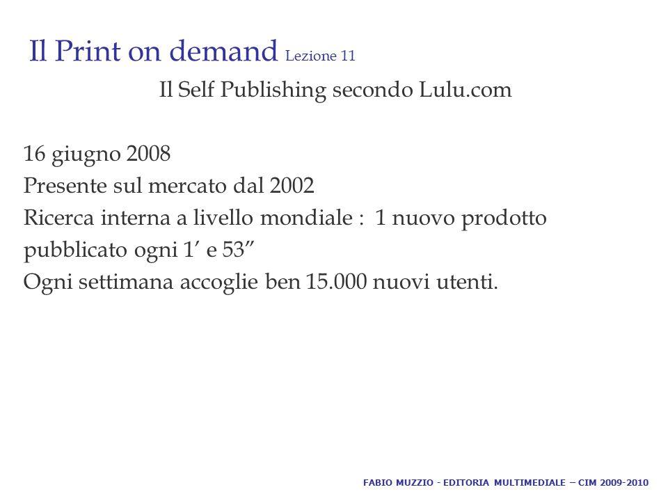 Il Print on demand Lezione 11 Il Self Publishing secondo Lulu.com 16 giugno 2008 Presente sul mercato dal 2002 Ricerca interna a livello mondiale : 1 nuovo prodotto pubblicato ogni 1' e 53 Ogni settimana accoglie ben 15.000 nuovi utenti.