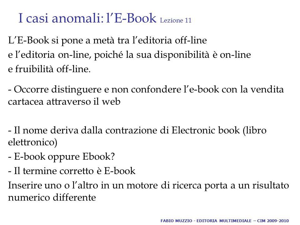 I casi anomali: l'E-Book Lezione 11 L'E-Book si pone a metà tra l'editoria off-line e l'editoria on-line, poiché la sua disponibilità è on-line e fruibilità off-line.