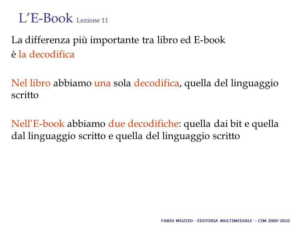 L'E-Book Lezione 11 La differenza più importante tra libro ed E-book è la decodifica Nel libro abbiamo una sola decodifica, quella del linguaggio scritto Nell'E-book abbiamo due decodifiche: quella dai bit e quella dal linguaggio scritto e quella del linguaggio scritto FABIO MUZZIO - EDITORIA MULTIMEDIALE – CIM 2009-2010