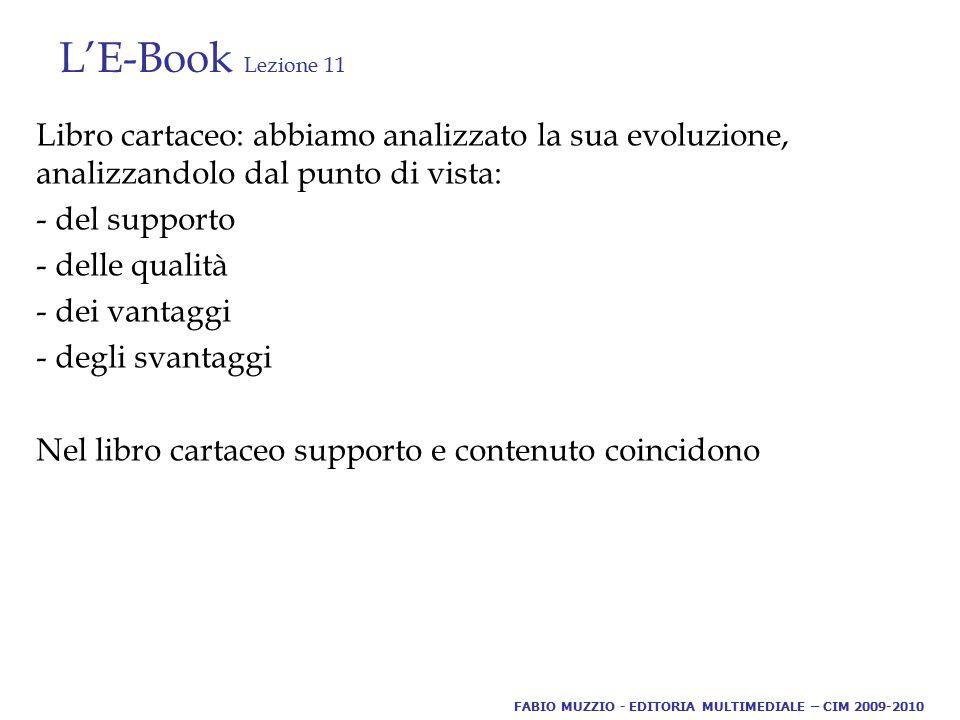 L'E-Book Lezione 11 Libro cartaceo: abbiamo analizzato la sua evoluzione, analizzandolo dal punto di vista: - del supporto - delle qualità - dei vantaggi - degli svantaggi Nel libro cartaceo supporto e contenuto coincidono FABIO MUZZIO - EDITORIA MULTIMEDIALE – CIM 2009-2010