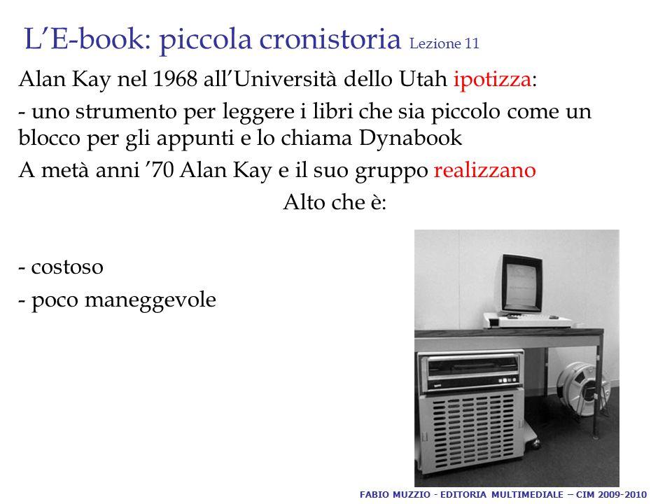 L'E-book: piccola cronistoria Lezione 11 Alan Kay nel 1968 all'Università dello Utah ipotizza: - uno strumento per leggere i libri che sia piccolo come un blocco per gli appunti e lo chiama Dynabook A metà anni '70 Alan Kay e il suo gruppo realizzano Alto che è: - costoso - poco maneggevole FABIO MUZZIO - EDITORIA MULTIMEDIALE – CIM 2009-2010
