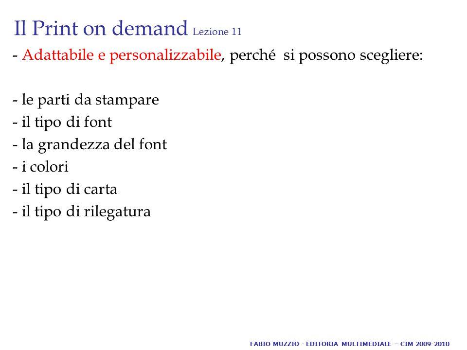 Il Print on demand Lezione 11 - Adattabile e personalizzabile, perché si possono scegliere: - le parti da stampare - il tipo di font - la grandezza del font - i colori - il tipo di carta - il tipo di rilegatura FABIO MUZZIO - EDITORIA MULTIMEDIALE – CIM 2009-2010