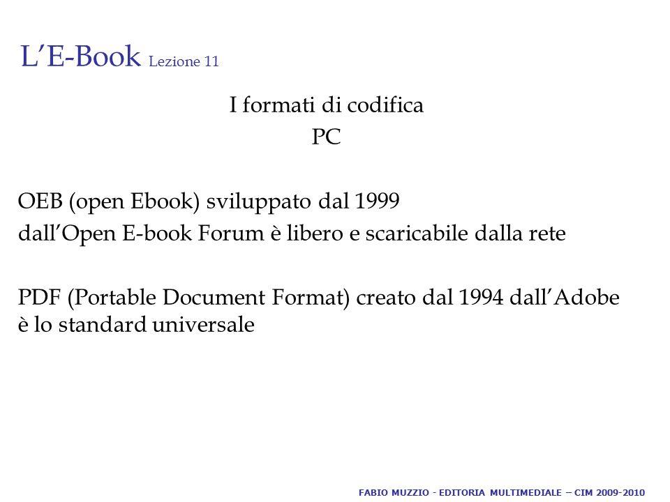 L'E-Book Lezione 11 I formati di codifica PC OEB (open Ebook) sviluppato dal 1999 dall'Open E-book Forum è libero e scaricabile dalla rete PDF (Portable Document Format) creato dal 1994 dall'Adobe è lo standard universale FABIO MUZZIO - EDITORIA MULTIMEDIALE – CIM 2009-2010