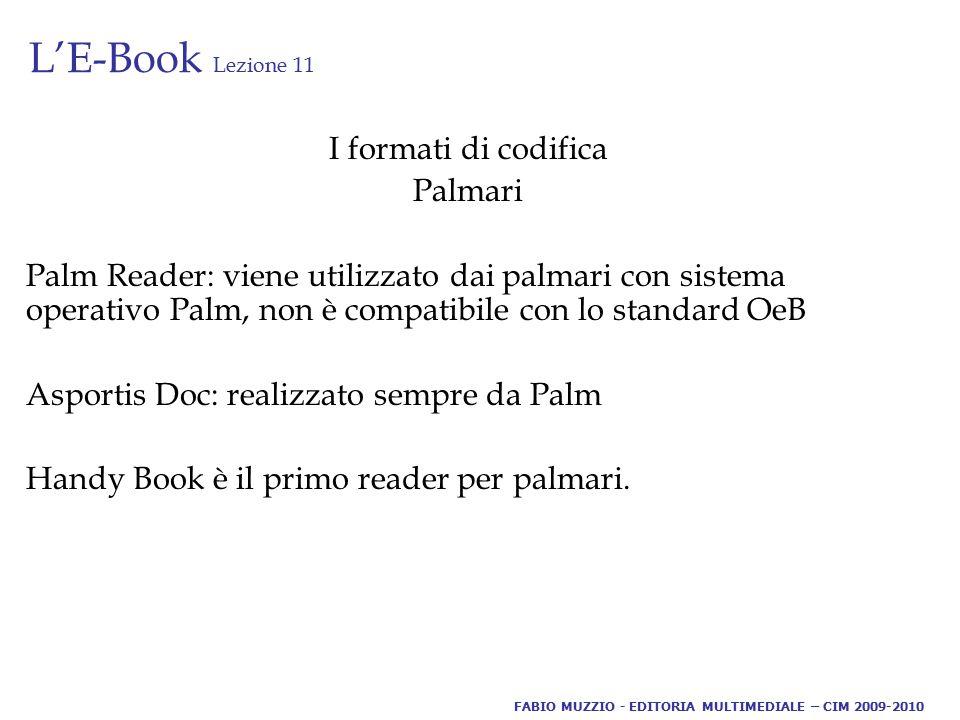 L'E-Book Lezione 11 I formati di codifica Palmari Palm Reader: viene utilizzato dai palmari con sistema operativo Palm, non è compatibile con lo standard OeB Asportis Doc: realizzato sempre da Palm Handy Book è il primo reader per palmari.