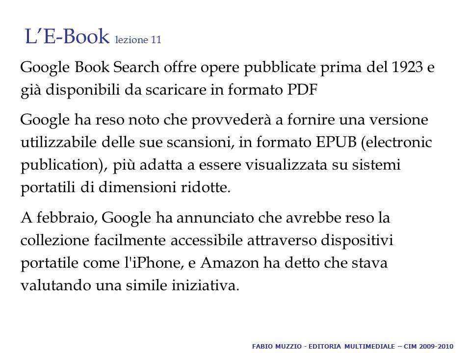 L'E-Book lezione 11 Google Book Search offre opere pubblicate prima del 1923 e già disponibili da scaricare in formato PDF Google ha reso noto che provvederà a fornire una versione utilizzabile delle sue scansioni, in formato EPUB (electronic publication), più adatta a essere visualizzata su sistemi portatili di dimensioni ridotte.