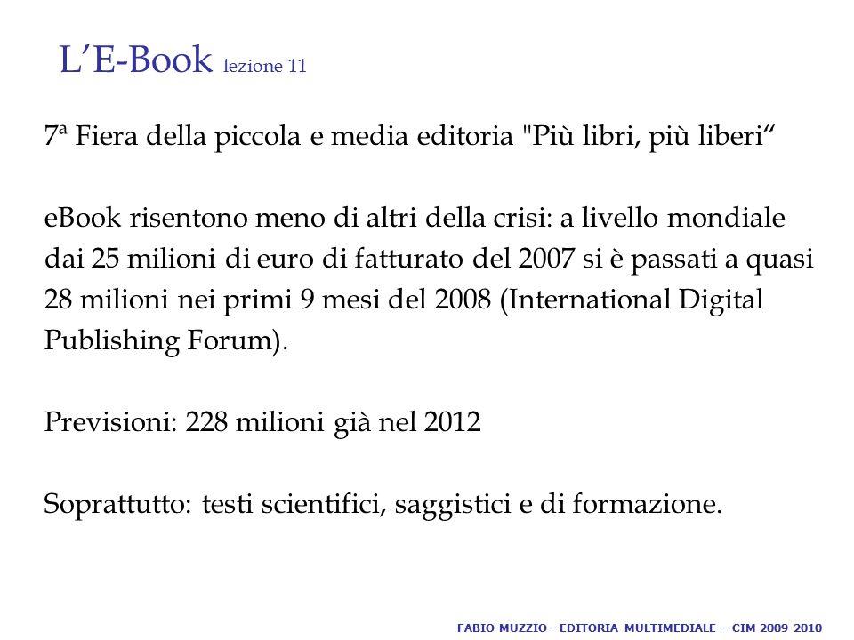 L'E-Book lezione 11 7ª Fiera della piccola e media editoria Più libri, più liberi eBook risentono meno di altri della crisi: a livello mondiale dai 25 milioni di euro di fatturato del 2007 si è passati a quasi 28 milioni nei primi 9 mesi del 2008 (International Digital Publishing Forum).