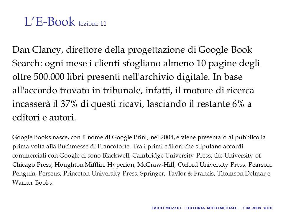L'E-Book lezione 11 Dan Clancy, direttore della progettazione di Google Book Search: ogni mese i clienti sfogliano almeno 10 pagine degli oltre 500.000 libri presenti nell archivio digitale.