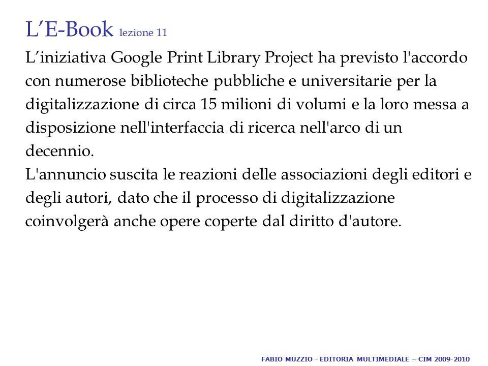 L'E-Book lezione 11 L'iniziativa Google Print Library Project ha previsto l accordo con numerose biblioteche pubbliche e universitarie per la digitalizzazione di circa 15 milioni di volumi e la loro messa a disposizione nell interfaccia di ricerca nell arco di un decennio.