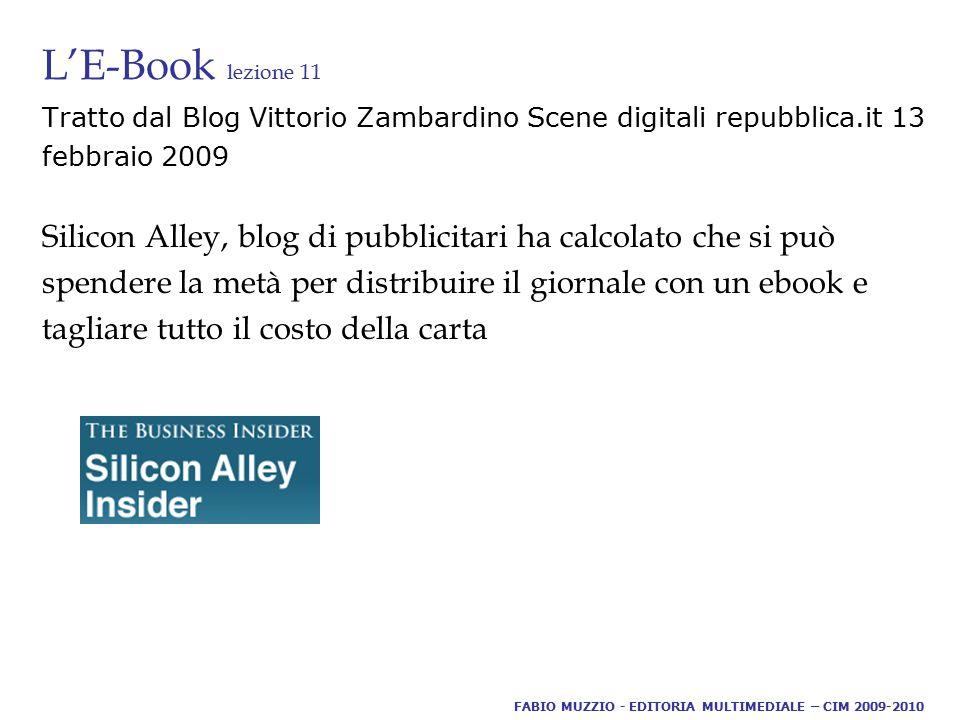 L'E-Book lezione 11 Tratto dal Blog Vittorio Zambardino Scene digitali repubblica.it 13 febbraio 2009 Silicon Alley, blog di pubblicitari ha calcolato che si può spendere la metà per distribuire il giornale con un ebook e tagliare tutto il costo della carta FABIO MUZZIO - EDITORIA MULTIMEDIALE – CIM 2009-2010