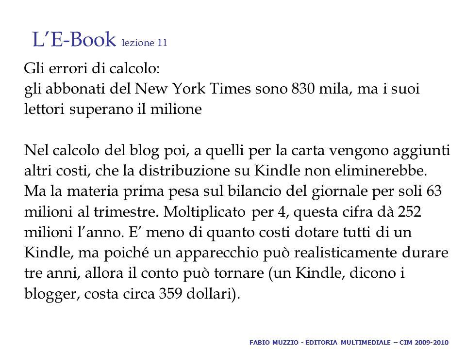L'E-Book lezione 11 Gli errori di calcolo: gli abbonati del New York Times sono 830 mila, ma i suoi lettori superano il milione Nel calcolo del blog poi, a quelli per la carta vengono aggiunti altri costi, che la distribuzione su Kindle non eliminerebbe.