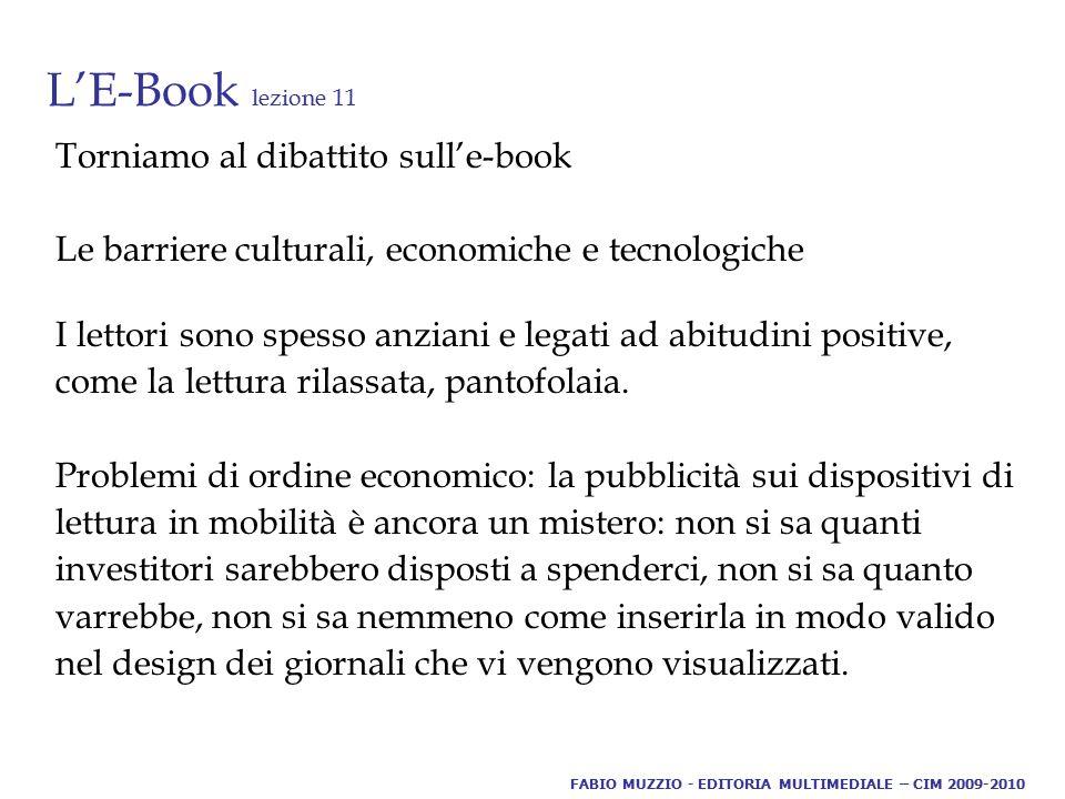 L'E-Book lezione 11 Torniamo al dibattito sull'e-book Le barriere culturali, economiche e tecnologiche I lettori sono spesso anziani e legati ad abitudini positive, come la lettura rilassata, pantofolaia.