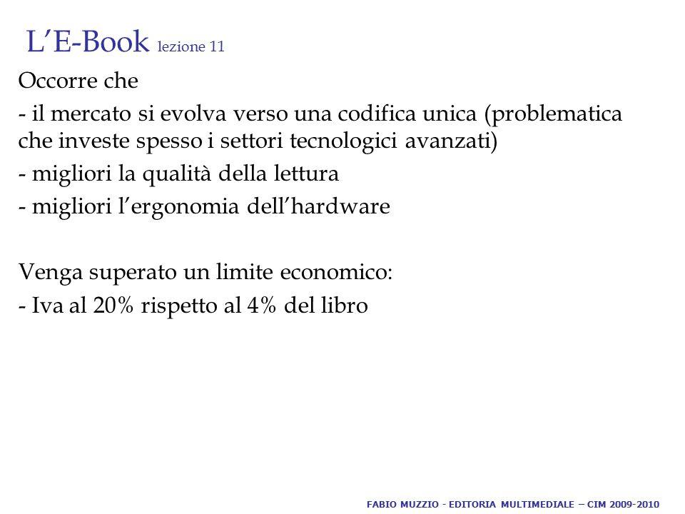 L'E-Book lezione 11 Occorre che - il mercato si evolva verso una codifica unica (problematica che investe spesso i settori tecnologici avanzati) - migliori la qualità della lettura - migliori l'ergonomia dell'hardware Venga superato un limite economico: - Iva al 20% rispetto al 4% del libro FABIO MUZZIO - EDITORIA MULTIMEDIALE – CIM 2009-2010