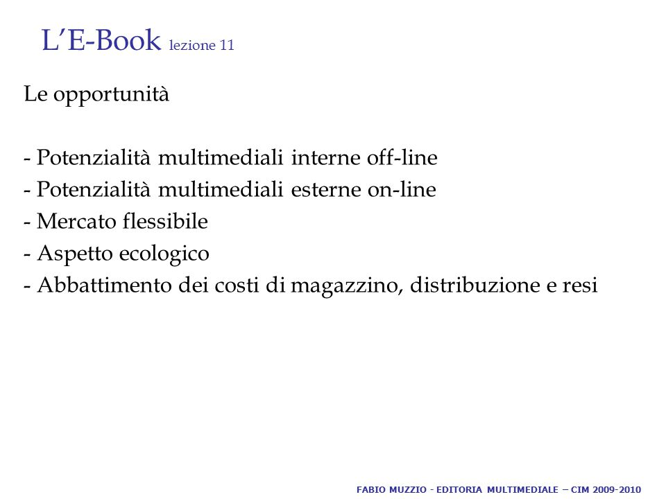 L'E-Book lezione 11 Le opportunità - Potenzialità multimediali interne off-line - Potenzialità multimediali esterne on-line - Mercato flessibile - Aspetto ecologico - Abbattimento dei costi di magazzino, distribuzione e resi FABIO MUZZIO - EDITORIA MULTIMEDIALE – CIM 2009-2010