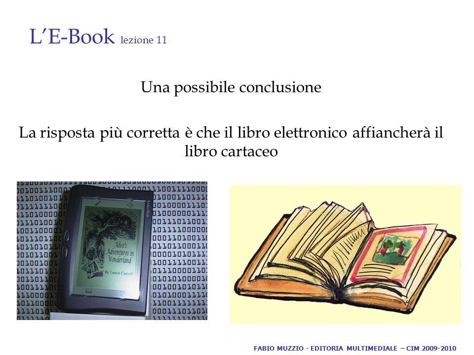 L'E-Book lezione 11 Una possibile conclusione La risposta più corretta è che il libro elettronico affiancherà il libro cartaceo FABIO MUZZIO - EDITORIA MULTIMEDIALE – CIM 2009-2010