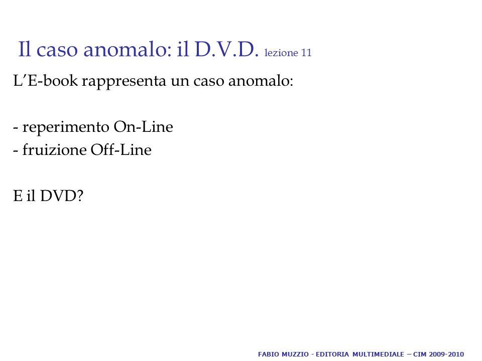 Il caso anomalo: il D.V.D. lezione 11 L'E-book rappresenta un caso anomalo: - reperimento On-Line - fruizione Off-Line E il DVD? FABIO MUZZIO - EDITOR