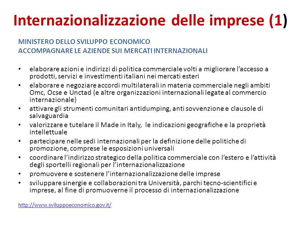 Internazionalizzazione delle imprese (1) MINISTERO DELLO SVILUPPO ECONOMICO ACCOMPAGNARE LE AZIENDE SUI MERCATI INTERNAZIONALI elaborare azioni e indirizzi di politica commerciale volti a migliorare l'accesso a prodotti, servizi e investimenti italiani nei mercati esteri elaborare e negoziare accordi multilaterali in materia commerciale negli ambiti Omc, Ocse e Unctad (e altre organizzazioni internazionali legate al commercio internazionale) attivare gli strumenti comunitari antidumping, anti sovvenzione e clausole di salvaguardia valorizzare e tutelare il Made in Italy, le indicazioni geografiche e la proprietà intellettuale partecipare nelle sedi internazionali per la definizione delle politiche di promozione, comprese le esposizioni universali coordinare l'indirizzo strategico della politica commerciale con l'estero e l'attività degli sportelli regionali per l'internazionalizzazione promuovere e sostenere l'internazionalizzazione delle imprese sviluppare sinergie e collaborazioni tra Università, parchi tecno-scientifici e imprese, al fine di promuoverne il processo di internazionalizzazione http://www.sviluppoeconomico.gov.it/