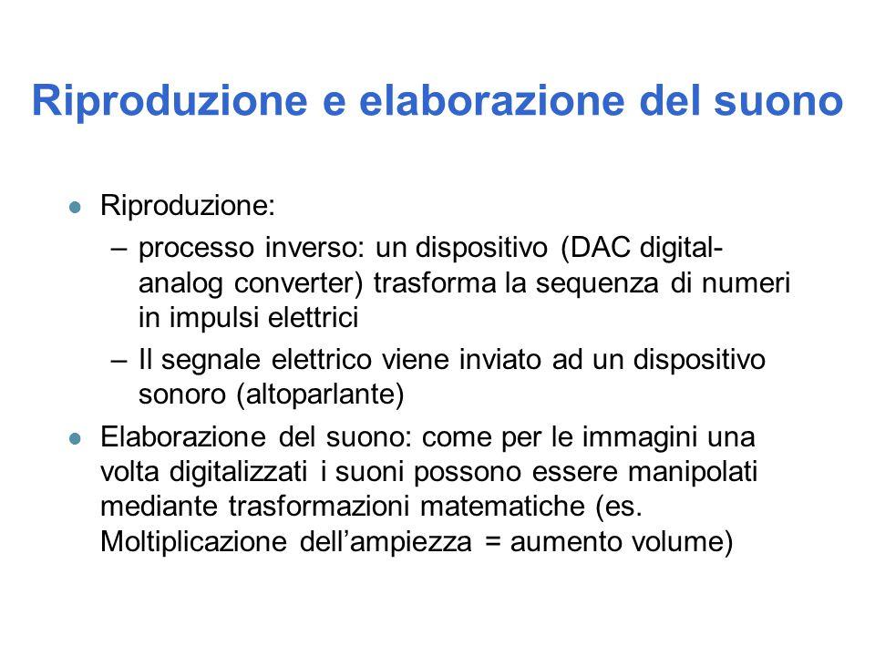 Riproduzione e elaborazione del suono l Riproduzione: –processo inverso: un dispositivo (DAC digital- analog converter) trasforma la sequenza di numer