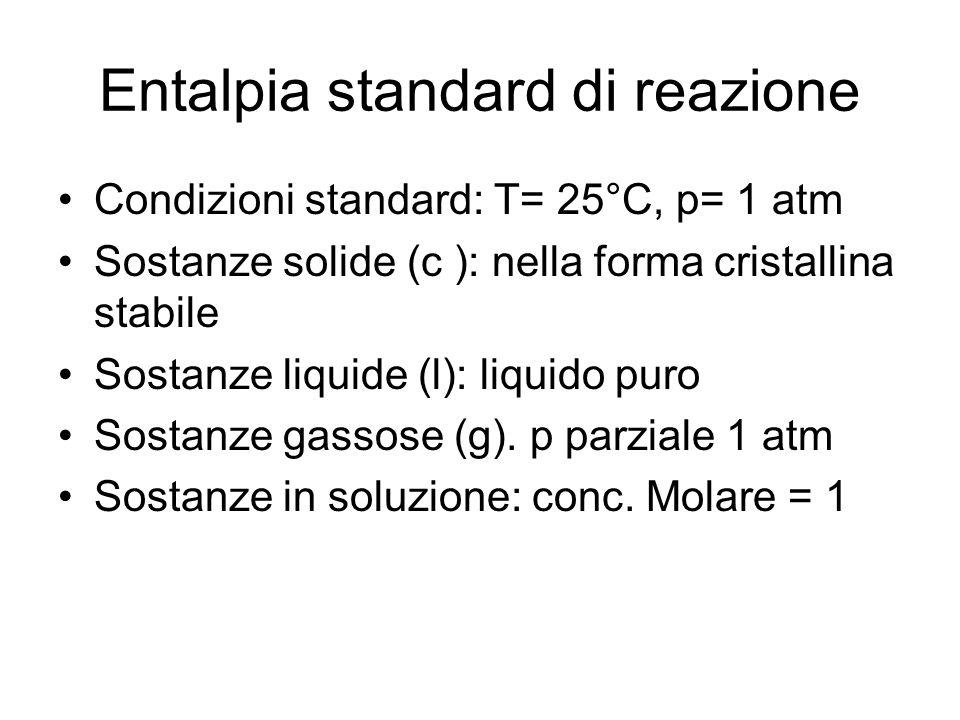 Entalpia standard di reazione Condizioni standard: T= 25°C, p= 1 atm Sostanze solide (c ): nella forma cristallina stabile Sostanze liquide (l): liqui