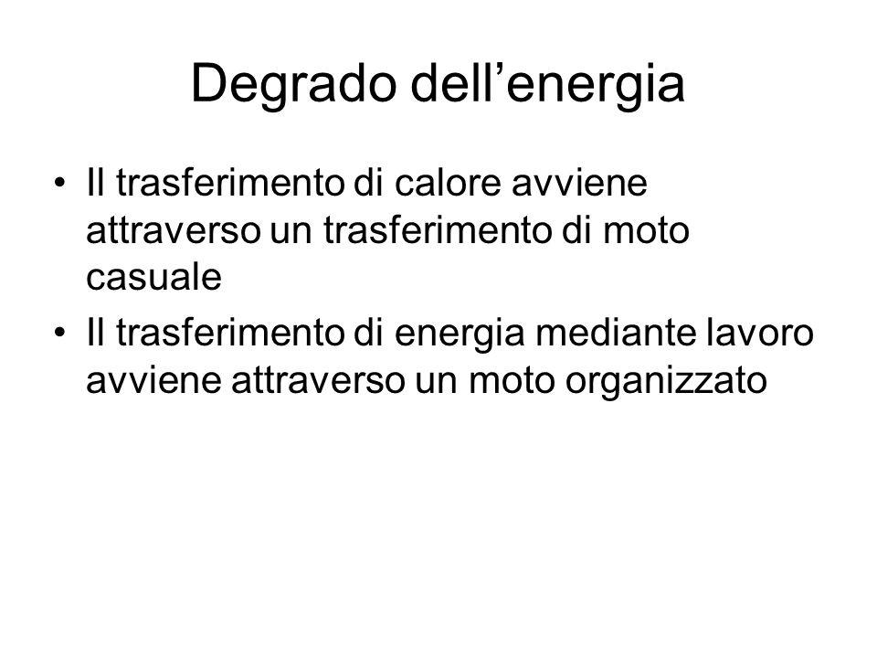 Degrado dell'energia Il trasferimento di calore avviene attraverso un trasferimento di moto casuale Il trasferimento di energia mediante lavoro avvien