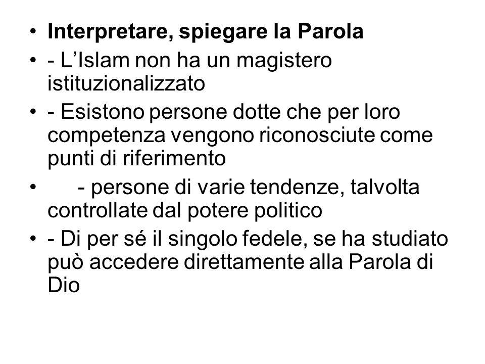 Interpretare, spiegare la Parola - L'Islam non ha un magistero istituzionalizzato - Esistono persone dotte che per loro competenza vengono riconosciute come punti di riferimento - persone di varie tendenze, talvolta controllate dal potere politico - Di per sé il singolo fedele, se ha studiato può accedere direttamente alla Parola di Dio