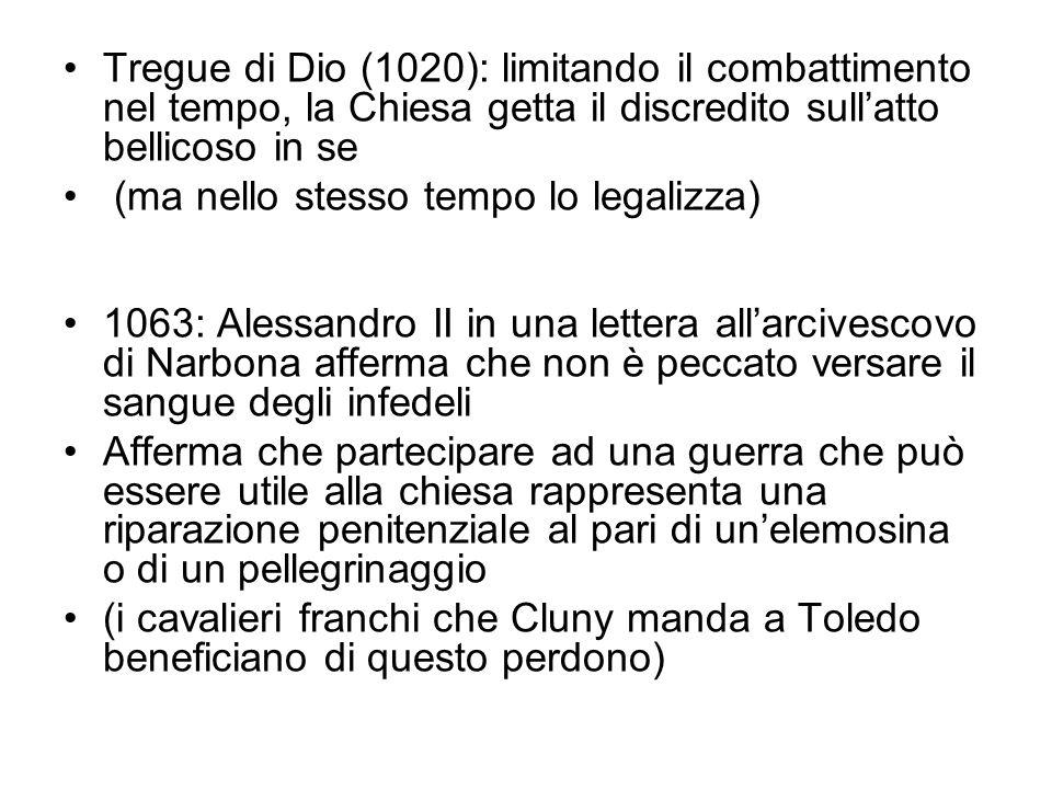 Tregue di Dio (1020): limitando il combattimento nel tempo, la Chiesa getta il discredito sull'atto bellicoso in se (ma nello stesso tempo lo legalizza) 1063: Alessandro II in una lettera all'arcivescovo di Narbona afferma che non è peccato versare il sangue degli infedeli Afferma che partecipare ad una guerra che può essere utile alla chiesa rappresenta una riparazione penitenziale al pari di un'elemosina o di un pellegrinaggio (i cavalieri franchi che Cluny manda a Toledo beneficiano di questo perdono)