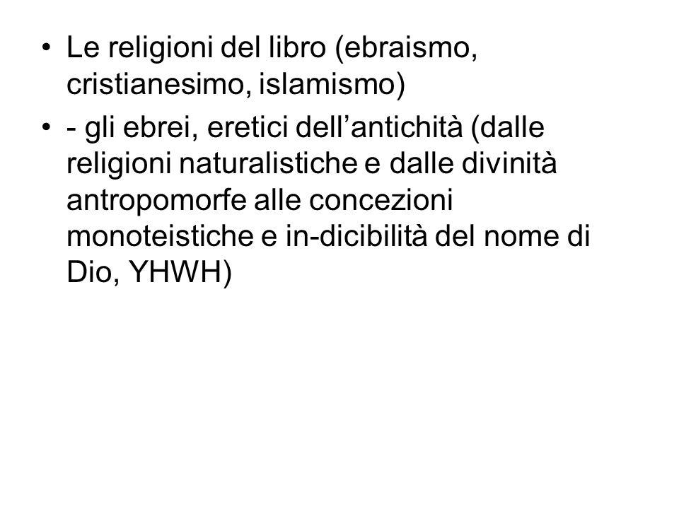 Le religioni del libro (ebraismo, cristianesimo, islamismo) - gli ebrei, eretici dell'antichità (dalle religioni naturalistiche e dalle divinità antropomorfe alle concezioni monoteistiche e in-dicibilità del nome di Dio, YHWH)