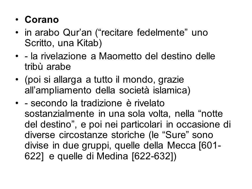 Corano in arabo Qur'an ( recitare fedelmente uno Scritto, una Kitab) - la rivelazione a Maometto del destino delle tribù arabe (poi si allarga a tutto il mondo, grazie all'ampliamento della società islamica) - secondo la tradizione è rivelato sostanzialmente in una sola volta, nella notte del destino , e poi nei particolari in occasione di diverse circostanze storiche (le Sure sono divise in due gruppi, quelle della Mecca [601- 622] e quelle di Medina [622-632])