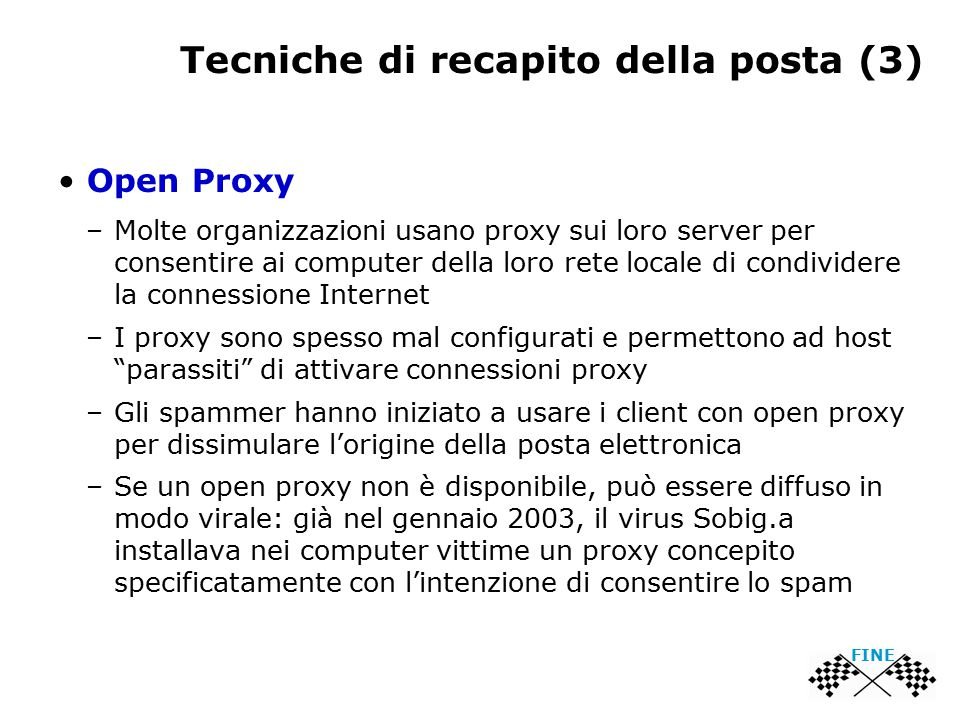 Tecniche di recapito della posta (3) Open Proxy –Molte organizzazioni usano proxy sui loro server per consentire ai computer della loro rete locale di condividere la connessione Internet –I proxy sono spesso mal configurati e permettono ad host parassiti di attivare connessioni proxy –Gli spammer hanno iniziato a usare i client con open proxy per dissimulare l'origine della posta elettronica –Se un open proxy non è disponibile, può essere diffuso in modo virale: già nel gennaio 2003, il virus Sobig.a installava nei computer vittime un proxy concepito specificatamente con l'intenzione di consentire lo spam FINE