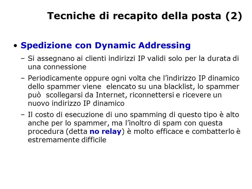 Tecniche di recapito della posta (2) Spedizione con Dynamic Addressing –Si assegnano ai clienti indirizzi IP validi solo per la durata di una connessione –Periodicamente oppure ogni volta che l'indirizzo IP dinamico dello spammer viene elencato su una blacklist, lo spammer può scollegarsi da Internet, riconnettersi e ricevere un nuovo indirizzo IP dinamico –Il costo di esecuzione di uno spamming di questo tipo è alto anche per lo spammer, ma l'inoltro di spam con questa procedura (detta no relay) è molto efficace e combatterlo è estremamente difficile