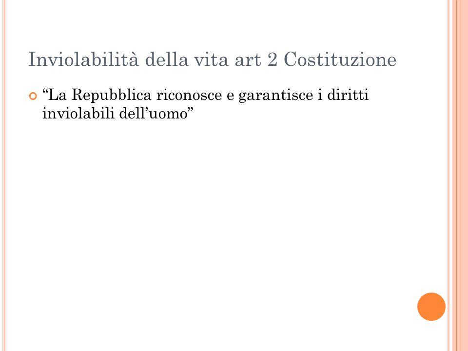 """Inviolabilità della vita art 2 Costituzione """"La Repubblica riconosce e garantisce i diritti inviolabili dell'uomo"""""""