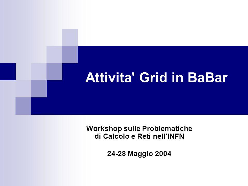 24-28 Maggio 2004 Attivita Grid in Babar12/18 Produzione MC: stato attuale Implementazione di uno schema base per iniziare la produzione in tempi brevi No resource broking Esecuzione dei job direttamente tramite Globus.