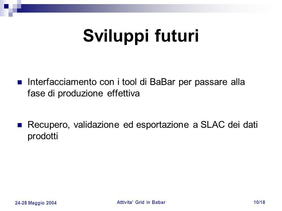 24-28 Maggio 2004 Attivita Grid in Babar10/18 Sviluppi futuri Interfacciamento con i tool di BaBar per passare alla fase di produzione effettiva Recupero, validazione ed esportazione a SLAC dei dati prodotti
