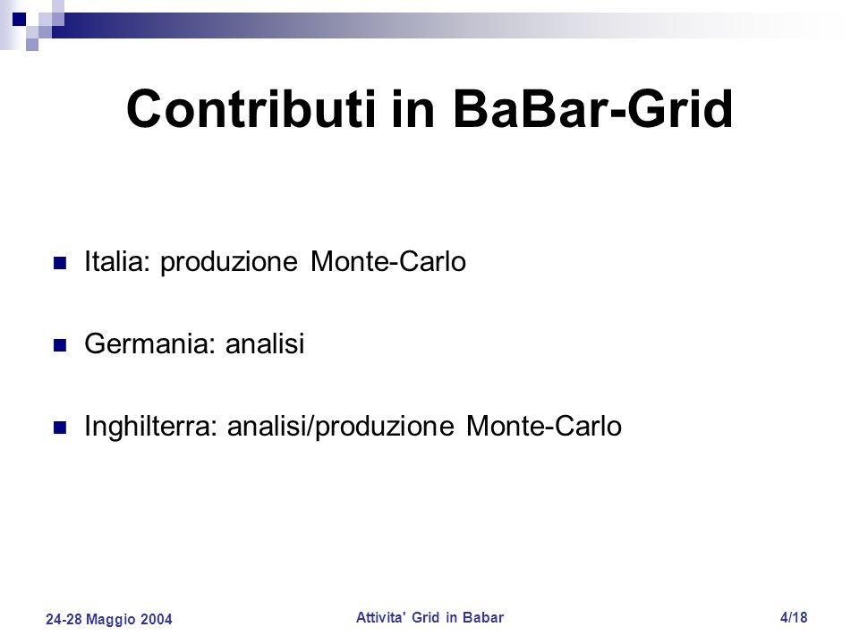 24-28 Maggio 2004 Attivita Grid in Babar4/18 Contributi in BaBar-Grid Italia: produzione Monte-Carlo Germania: analisi Inghilterra: analisi/produzione Monte-Carlo
