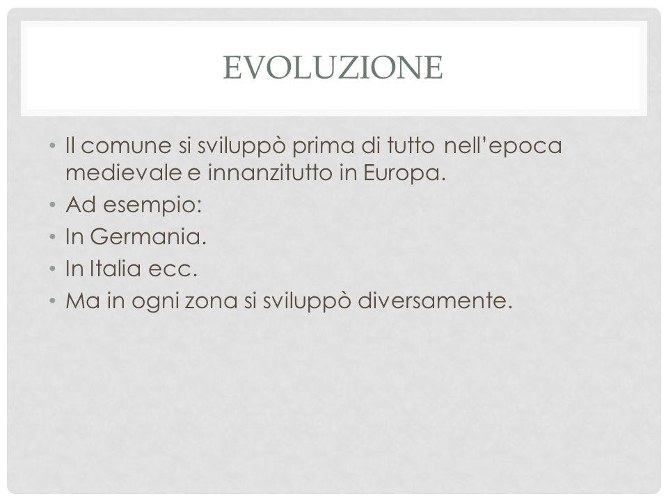 EVOLUZIONE Il comune si sviluppò prima di tutto nell'epoca medievale e innanzitutto in Europa. Ad esempio: In Germania. In Italia ecc. Ma in ogni zona