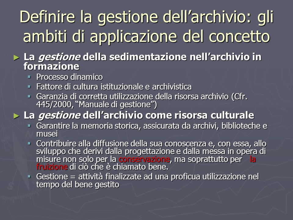 Definire la gestione dell'archivio: gli ambiti di applicazione del concetto ► La gestione della sedimentazione nell'archivio in formazione  Processo dinamico  Fattore di cultura istituzionale e archivistica  Garanzia di corretta utilizzazione della risorsa archivio (Cfr.