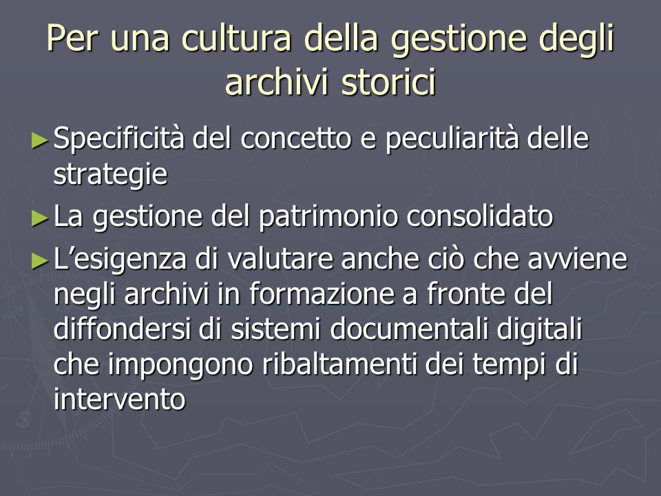 Per una cultura della gestione degli archivi storici ► Specificità del concetto e peculiarità delle strategie ► La gestione del patrimonio consolidato ► L'esigenza di valutare anche ciò che avviene negli archivi in formazione a fronte del diffondersi di sistemi documentali digitali che impongono ribaltamenti dei tempi di intervento