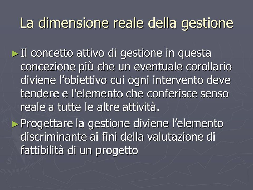 La dimensione reale della gestione ► Il concetto attivo di gestione in questa concezione più che un eventuale corollario diviene l'obiettivo cui ogni intervento deve tendere e l'elemento che conferisce senso reale a tutte le altre attività.