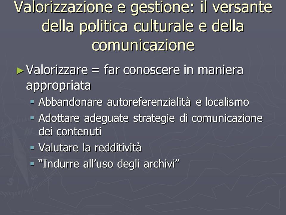 Valorizzazione e gestione: il versante della politica culturale e della comunicazione ► Valorizzare = far conoscere in maniera appropriata  Abbandonare autoreferenzialità e localismo  Adottare adeguate strategie di comunicazione dei contenuti  Valutare la redditività  Indurre all'uso degli archivi