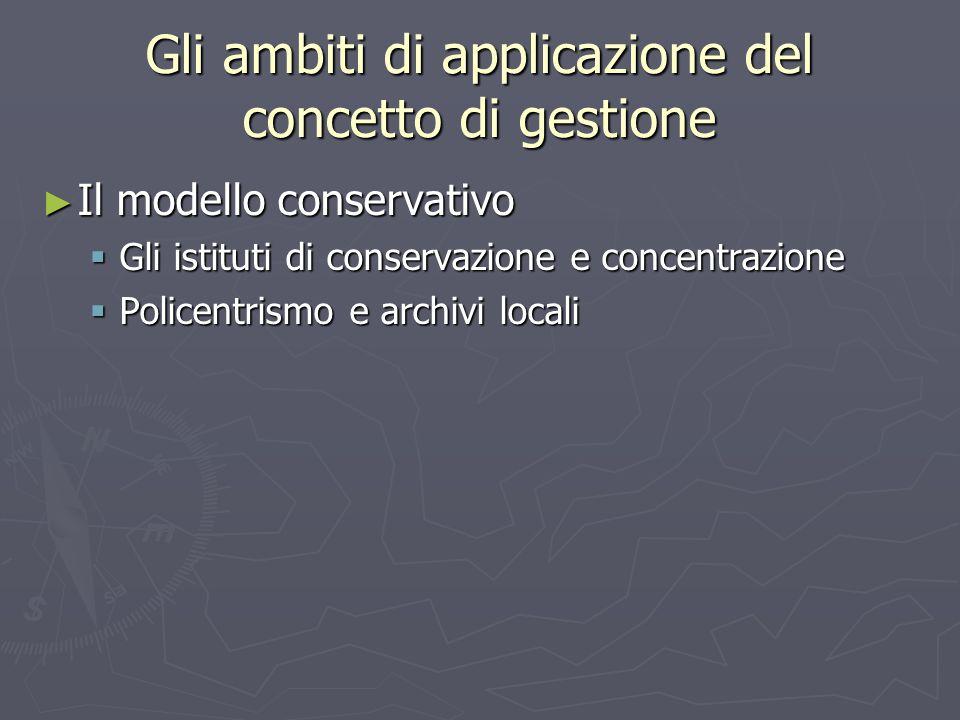Gli ambiti di applicazione del concetto di gestione ► Il modello conservativo  Gli istituti di conservazione e concentrazione  Policentrismo e archivi locali