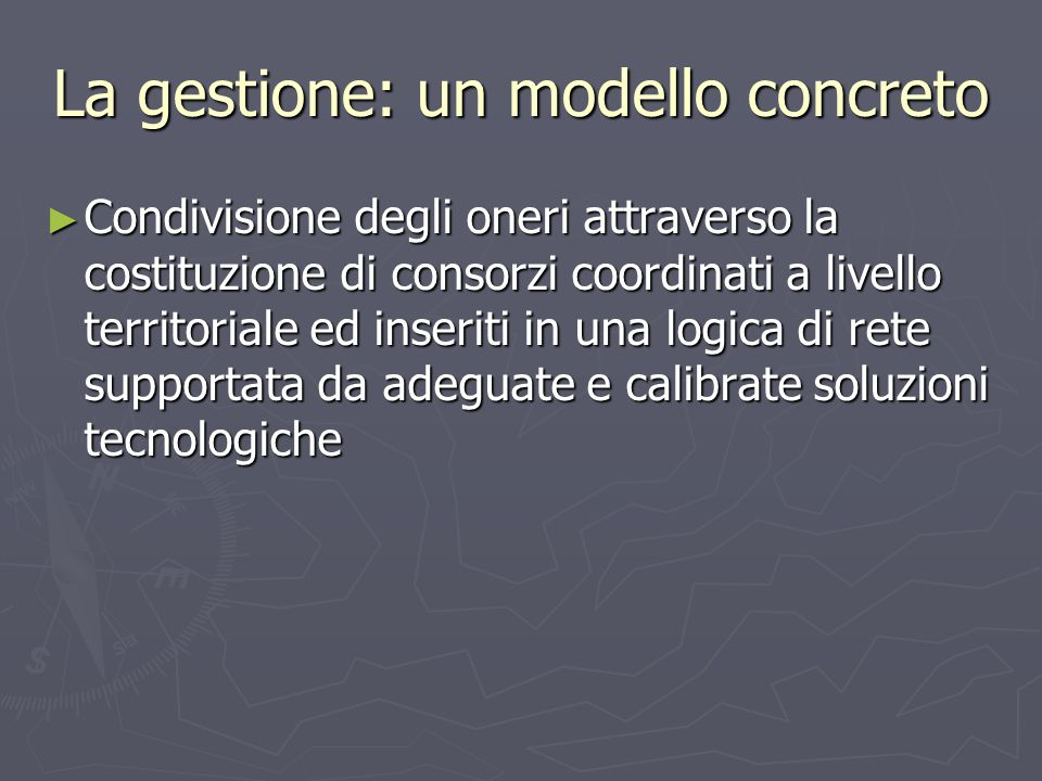 La gestione: un modello concreto ► Condivisione degli oneri attraverso la costituzione di consorzi coordinati a livello territoriale ed inseriti in una logica di rete supportata da adeguate e calibrate soluzioni tecnologiche
