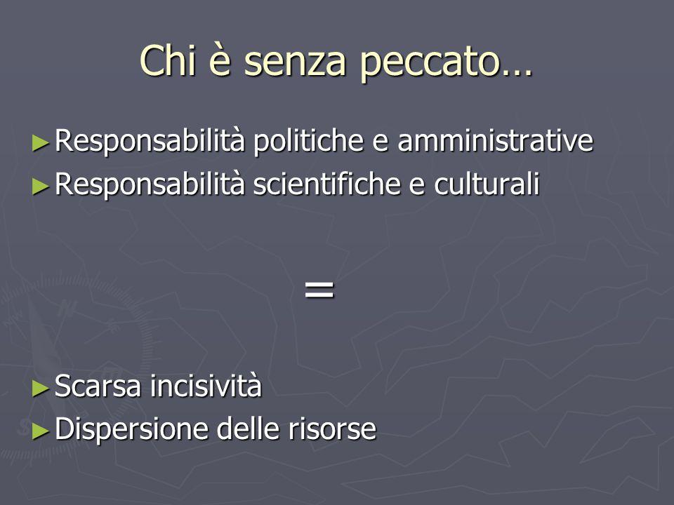 Chi è senza peccato… ► Responsabilità politiche e amministrative ► Responsabilità scientifiche e culturali = ► Scarsa incisività ► Dispersione delle risorse