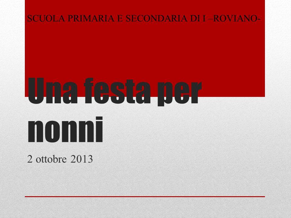 Una festa per nonni 2 ottobre 2013 SCUOLA PRIMARIA E SECONDARIA DI I –ROVIANO-