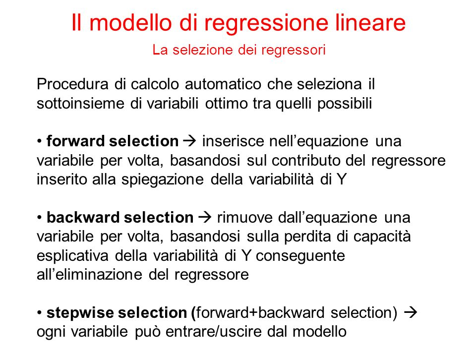 Procedura di calcolo automatico che seleziona il sottoinsieme di variabili ottimo tra quelli possibili forward selection  inserisce nell'equazione una variabile per volta, basandosi sul contributo del regressore inserito alla spiegazione della variabilità di Y backward selection  rimuove dall'equazione una variabile per volta, basandosi sulla perdita di capacità esplicativa della variabilità di Y conseguente all'eliminazione del regressore stepwise selection (forward+backward selection)  ogni variabile può entrare/uscire dal modello Il modello di regressione lineare La selezione dei regressori
