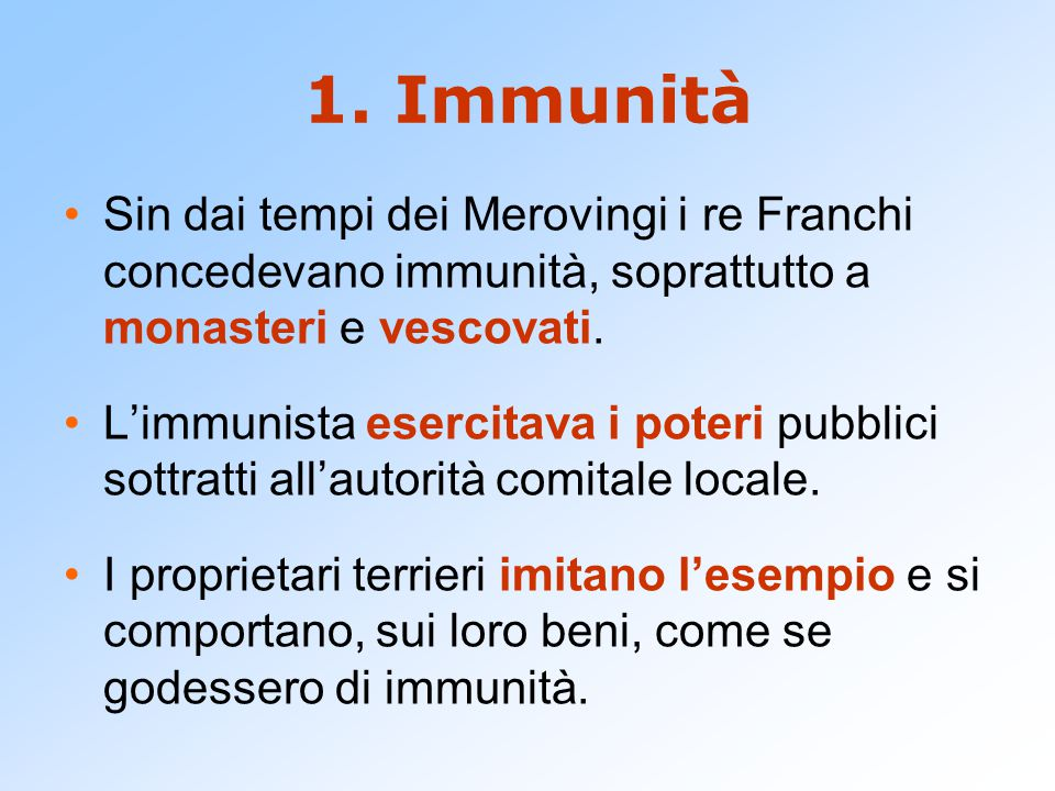 1. Immunità Sin dai tempi dei Merovingi i re Franchi concedevano immunità, soprattutto a monasteri e vescovati. L'immunista esercitava i poteri pubbli