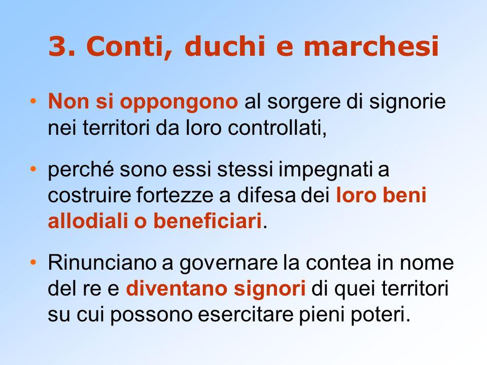 3. Conti, duchi e marchesi Non si oppongono al sorgere di signorie nei territori da loro controllati, perché sono essi stessi impegnati a costruire fo