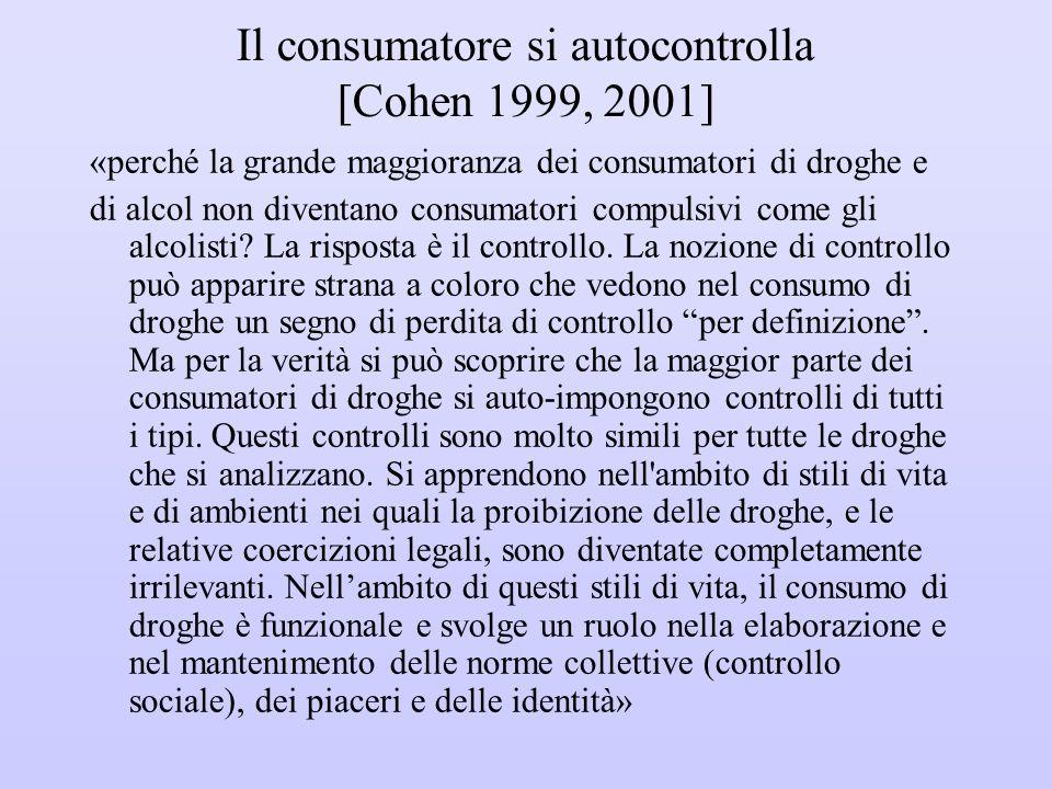Il consumatore si autocontrolla [Cohen 1999, 2001] «perché la grande maggioranza dei consumatori di droghe e di alcol non diventano consumatori compul