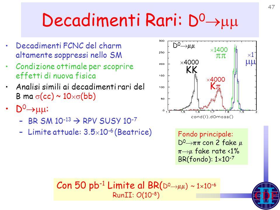 47 Decadimenti Rari: D 0  Decadimenti FCNC del charm altamente soppressi nello SM Condizione ottimale per scoprire effetti di nuova fisica Analisi simili ai decadimenti rari del B ma  (cc) ~ 10  (bb) D 0  : –BR SM 10 -13  RPV SUSY 10 -7 –Limite attuale: 3.5  10 -6 (Beatrice) Fondo principale: D 0  con 2 fake   fake rate <1% BR(fondo): 1  10 -7 KK KK    4000  1400 11 Con 50 pb -1 Limite al BR( D 0  ) ~ 1  10 -6 RunII: O(10 -8 ) D 0 