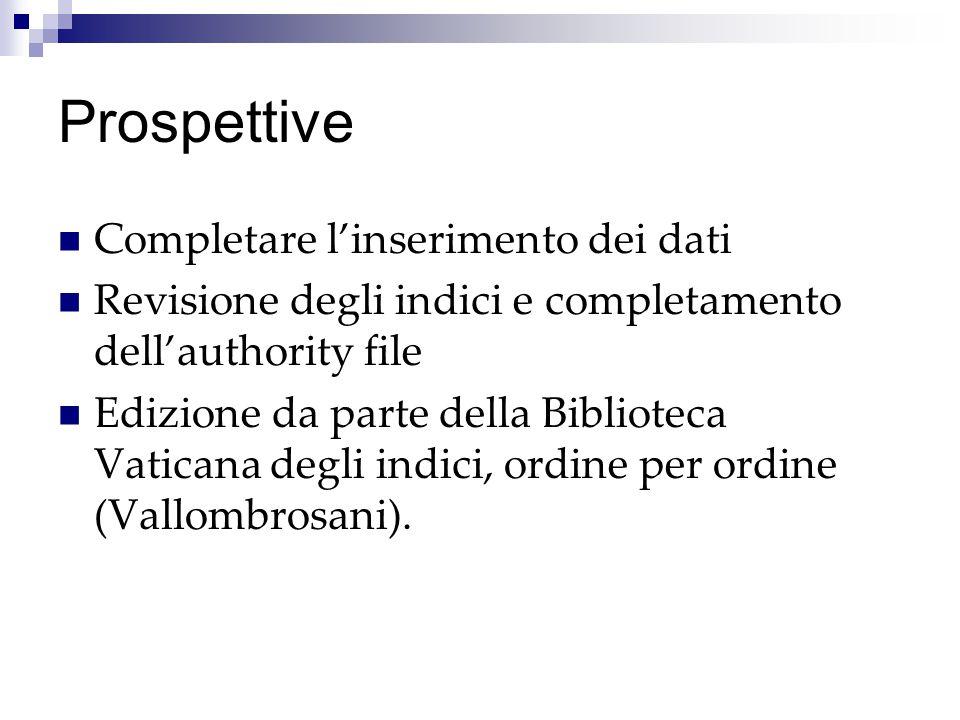 Prospettive Completare l'inserimento dei dati Revisione degli indici e completamento dell'authority file Edizione da parte della Biblioteca Vaticana d
