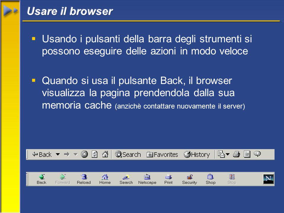  Usando i pulsanti della barra degli strumenti si possono eseguire delle azioni in modo veloce  Quando si usa il pulsante Back, il browser visualizza la pagina prendendola dalla sua memoria cache (anzichè contattare nuovamente il server)
