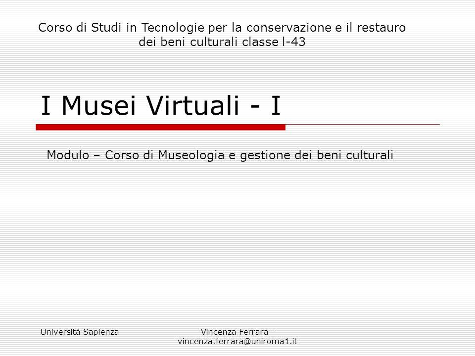 Università SapienzaVincenza Ferrara - vincenza.ferrara@uniroma1.it I Musei Virtuali - I Modulo – Corso di Museologia e gestione dei beni culturali Cor